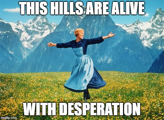 THIS HILLS ARE ALIVE WITH DESPERATION | image tagged in desperate,trump | made w/ Imgflip meme maker