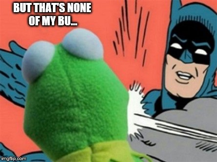 BUT THAT'S NONE OF MY BU... | image tagged in kermit slapped | made w/ Imgflip meme maker