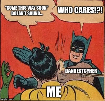 "Batman Slapping Robin Meme | ""COME THIS WAY SOON"" DOESN'T SOUND... WHO CARES!?! DANKESTCYHER ME 