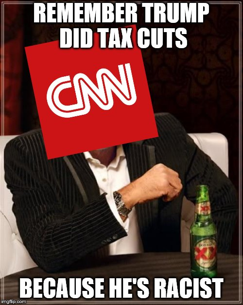 The Most Interesting Man In The World Meme | REMEMBER TRUMP DID TAX CUTS BECAUSE HE'S RACIST | image tagged in memes,the most interesting man in the world | made w/ Imgflip meme maker