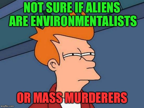 Futurama Fry Meme | NOT SURE IF ALIENS ARE ENVIRONMENTALISTS OR MASS MURDERERS | image tagged in memes,futurama fry | made w/ Imgflip meme maker