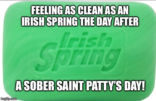 Sober Saint Patrick's Day | FEELING AS CLEAN AS AN IRISH SPRING THE DAY AFTER A SOBER SAINT PATTY'S DAY! | image tagged in sobriety,recovery,alcoholism | made w/ Imgflip meme maker