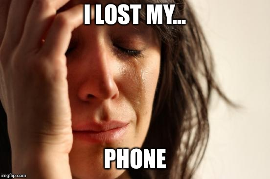 First World Problems | I LOST MY... PHONE | image tagged in memes,first world problems | made w/ Imgflip meme maker