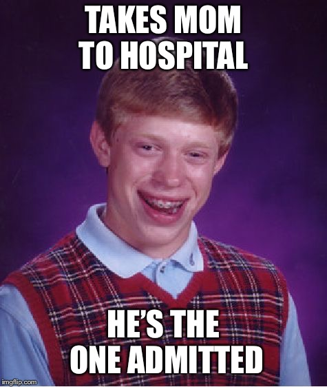 Bad Luck Brian Meme | TAKES MOM TO HOSPITAL HE'S THE ONE ADMITTED | image tagged in memes,bad luck brian | made w/ Imgflip meme maker