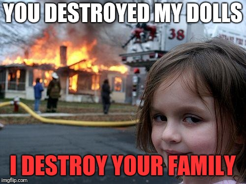 Disaster Girl Meme | YOU DESTROYED MY DOLLS I DESTROY YOUR FAMILY | image tagged in memes,disaster girl | made w/ Imgflip meme maker