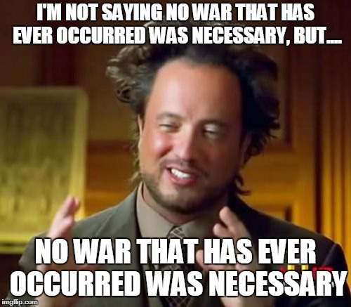 Ancient Aliens Meme | I'M NOT SAYING NO WAR THAT HAS EVER OCCURRED WAS NECESSARY, BUT.... NO WAR THAT HAS EVER OCCURRED WAS NECESSARY | image tagged in memes,ancient aliens,war,anti war,anti-war,necessary | made w/ Imgflip meme maker