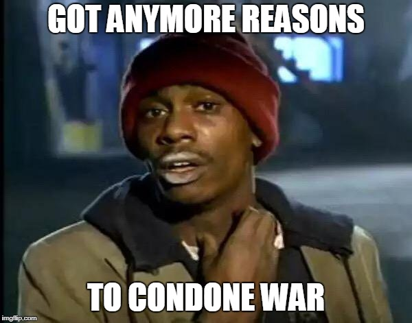 Y'all Got Any More Of That Meme | GOT ANYMORE REASONS TO CONDONE WAR | image tagged in memes,y'all got any more of that,war,anti war,anti-war,condone | made w/ Imgflip meme maker