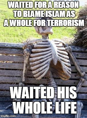 Waiting Skeleton | WAITED FOR A REASON TO BLAME ISLAM AS A WHOLE FOR TERRORISM WAITED HIS WHOLE LIFE | image tagged in memes,waiting skeleton,terrorism,ignorance,islam,islamophobia | made w/ Imgflip meme maker