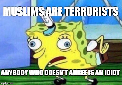 Mocking Spongebob | MUSLIMS ARE TERRORISTS ANYBODY WHO DOESN'T AGREE IS AN IDIOT | image tagged in memes,mocking spongebob,islamophobia,anti-islamophobia,ignorance,bias | made w/ Imgflip meme maker