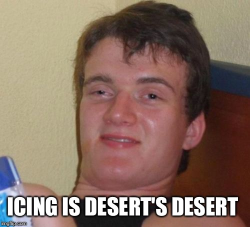 10 Guy Meme | ICING IS DESERT'S DESERT | image tagged in memes,10 guy | made w/ Imgflip meme maker