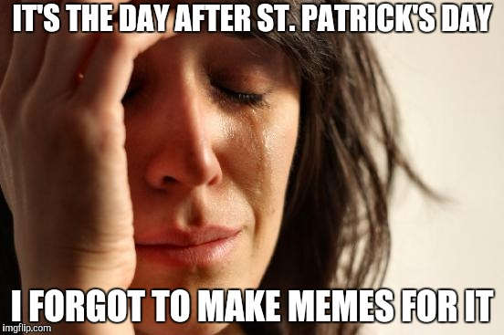 Whoops. | IT'S THE DAY AFTER ST. PATRICK'S DAY I FORGOT TO MAKE MEMES FOR IT | image tagged in memes,first world problems,forgot,dissapointed | made w/ Imgflip meme maker