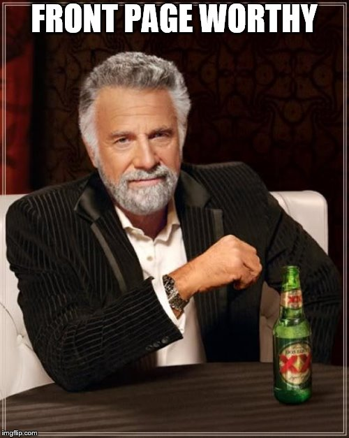 The Most Interesting Man In The World Meme | FRONT PAGE WORTHY | image tagged in memes,the most interesting man in the world | made w/ Imgflip meme maker