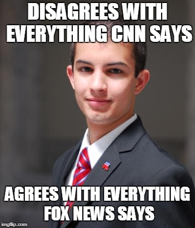 College Conservative  | DISAGREES WITH EVERYTHING CNN SAYS AGREES WITH EVERYTHING FOX NEWS SAYS | image tagged in college conservative,conservative hypocrisy,conservative bias,conservative,cnn,fox news | made w/ Imgflip meme maker