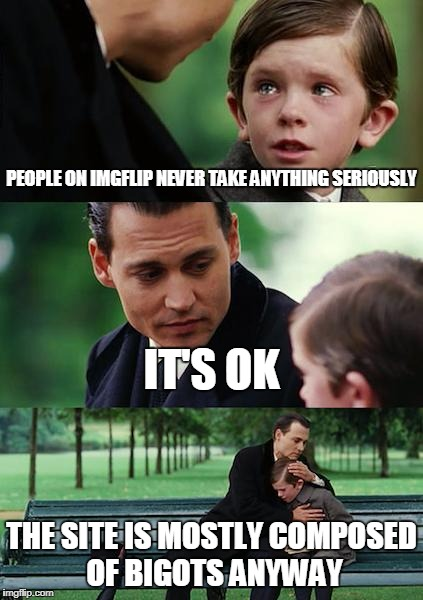Finding Neverland Meme | PEOPLE ON IMGFLIP NEVER TAKE ANYTHING SERIOUSLY IT'S OK THE SITE IS MOSTLY COMPOSED OF BIGOTS ANYWAY | image tagged in memes,finding neverland,serious,seriousness,bigotry,no jokes allowed | made w/ Imgflip meme maker