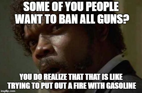 Samuel Jackson Glance | SOME OF YOU PEOPLE WANT TO BAN ALL GUNS? YOU DO REALIZE THAT THAT IS LIKE TRYING TO PUT OUT A FIRE WITH GASOLINE | image tagged in memes,samuel jackson glance | made w/ Imgflip meme maker