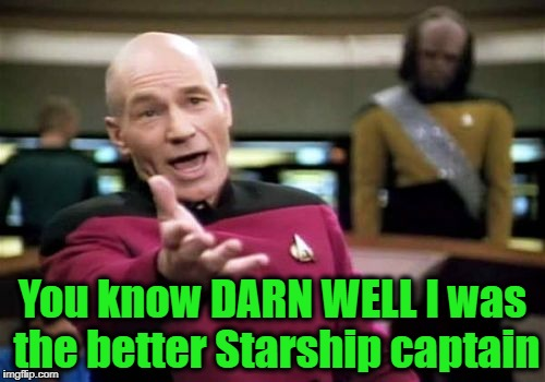Picard Wtf Meme | You know DARN WELL I was the better Starship captain | image tagged in memes,picard wtf | made w/ Imgflip meme maker