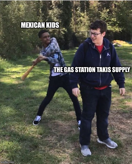 New meme? | MEXICAN KIDS THE GAS STATION TAKIS SUPPLY | image tagged in racism,new meme | made w/ Imgflip meme maker
