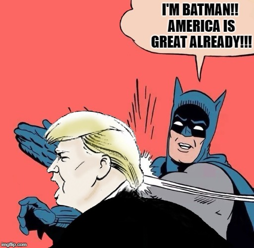 Batman slaps Trump | I'M BATMAN!! AMERICA IS GREAT ALREADY!!! | image tagged in batman slaps trump | made w/ Imgflip meme maker