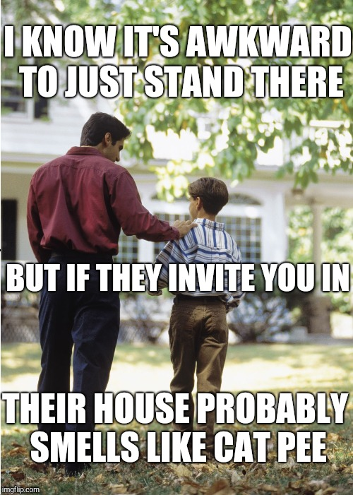 I KNOW IT'S AWKWARD TO JUST STAND THERE BUT IF THEY INVITE YOU IN THEIR HOUSE PROBABLY SMELLS LIKE CAT PEE | made w/ Imgflip meme maker