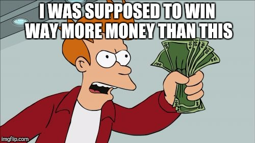 Shut Up And Take My Money Fry Meme | I WAS SUPPOSED TO WIN WAY MORE MONEY THAN THIS | image tagged in memes,shut up and take my money fry | made w/ Imgflip meme maker