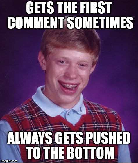 Bad Luck Brian Meme | GETS THE FIRST COMMENT SOMETIMES ALWAYS GETS PUSHED TO THE BOTTOM | image tagged in memes,bad luck brian | made w/ Imgflip meme maker
