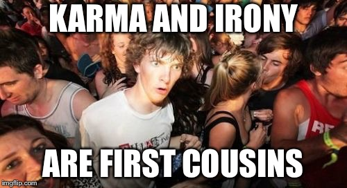 Maybe? | KARMA AND IRONY ARE FIRST COUSINS | image tagged in memes,sudden clarity clarence,karma,irony | made w/ Imgflip meme maker