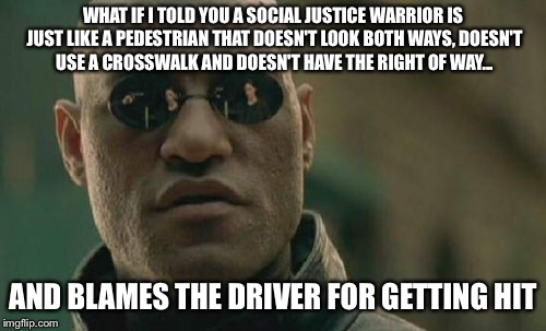 Matrix Morpheus Meme | WHAT IF I TOLD YOU A SOCIAL JUSTICE WARRIOR IS JUST LIKE A PEDESTRIAN THAT DOESN'T LOOK BOTH WAYS, DOESN'T USE A CROSSWALK AND DOESN'T HAVE  | image tagged in memes,matrix morpheus | made w/ Imgflip meme maker