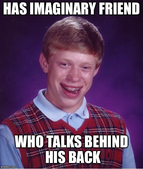 Bad Luck Brian Meme | HAS IMAGINARY FRIEND WHO TALKS BEHIND HIS BACK | image tagged in memes,bad luck brian | made w/ Imgflip meme maker