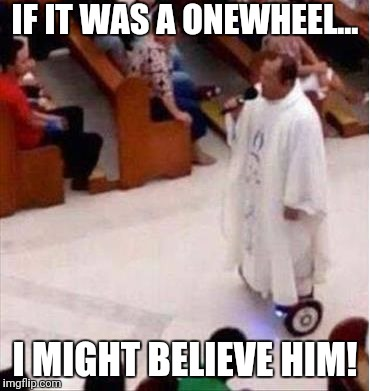 IF IT WAS A ONEWHEEL... I MIGHT BELIEVE HIM! | image tagged in religion-on-wheels | made w/ Imgflip meme maker