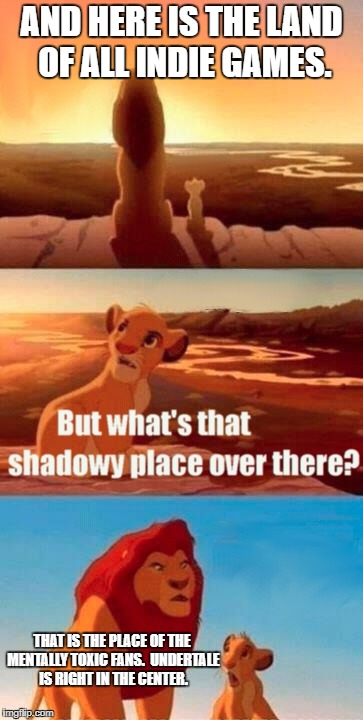 Simba Shadowy Place Meme | AND HERE IS THE LAND OF ALL INDIE GAMES. THAT IS THE PLACE OF THE MENTALLY TOXIC FANS.  UNDERTALE IS RIGHT IN THE CENTER. | image tagged in memes,simba shadowy place | made w/ Imgflip meme maker