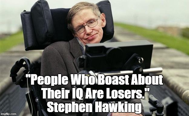 "Stephen Hawking Summarizes Trump | ""People Who Boast About Their IQ Are Losers."" Stephen Hawking 
