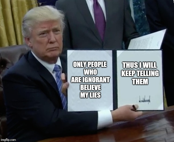 Trump Bill Signing Meme | ONLY PEOPLE WHO ARE IGNORANT BELIEVE MY LIES THUS I WILL KEEP TELLING THEM | image tagged in memes,trump bill signing | made w/ Imgflip meme maker