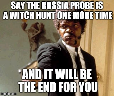 Say That Again I Dare You | SAY THE RUSSIA PROBE IS A WITCH HUNT ONE MORE TIME AND IT WILL BE THE END FOR YOU | image tagged in memes,say that again i dare you | made w/ Imgflip meme maker
