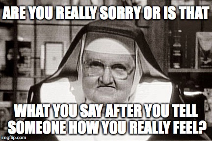 Frowning Nun Meme | ARE YOU REALLY SORRY OR IS THAT WHAT YOU SAY AFTER YOU TELL SOMEONE HOW YOU REALLY FEEL? | image tagged in memes,frowning nun | made w/ Imgflip meme maker
