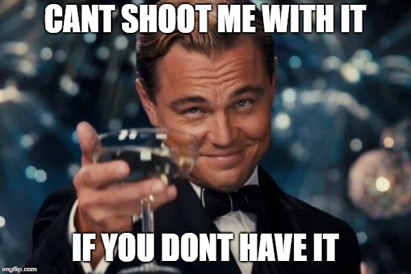 Leonardo Dicaprio Cheers Meme | CANT SHOOT ME WITH IT IF YOU DONT HAVE IT | image tagged in memes,leonardo dicaprio cheers | made w/ Imgflip meme maker