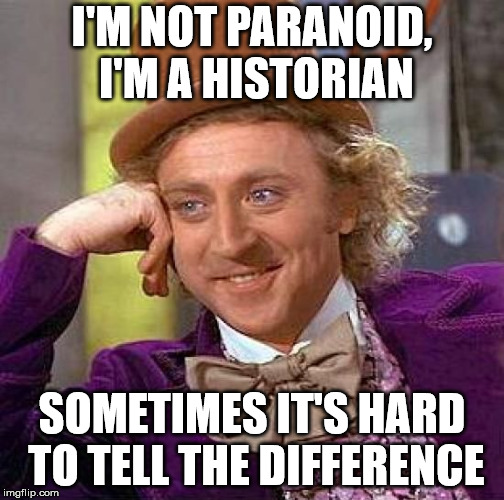 Creepy Condescending Wonka Meme | I'M NOT PARANOID, I'M A HISTORIAN SOMETIMES IT'S HARD TO TELL THE DIFFERENCE | image tagged in memes,creepy condescending wonka | made w/ Imgflip meme maker
