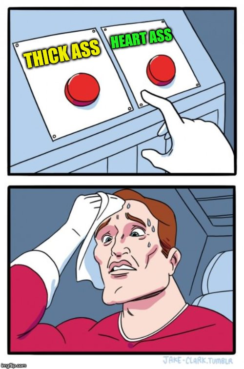Two Buttons Meme | THICK ASS HEART ASS | image tagged in memes,two buttons | made w/ Imgflip meme maker