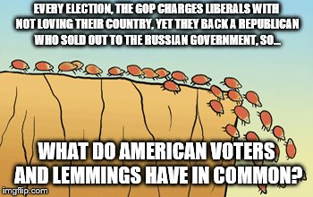 EVERY ELECTION, THE GOP CHARGES LIBERALS WITH NOT LOVING THEIR COUNTRY, YET THEY BACK A REPUBLICAN WHO SOLD OUT TO THE RUSSIAN GOVERNMENT, S | image tagged in republicans,trump lies,voters | made w/ Imgflip meme maker