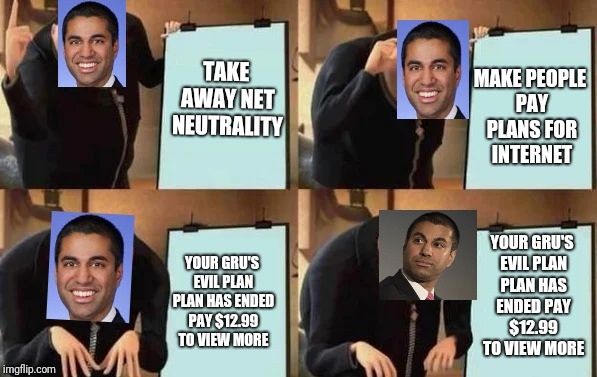 Gru's Plan | TAKE AWAY NET NEUTRALITY MAKE PEOPLE PAY PLANS FOR INTERNET YOUR GRU'S EVIL PLAN PLAN HAS ENDED PAY $12.99 TO VIEW MORE YOUR GRU'S EVIL PLAN | image tagged in gru's plan | made w/ Imgflip meme maker