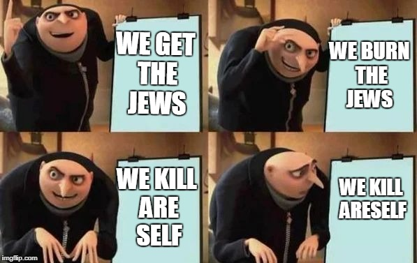 Gru's Plan | WE GET THE JEWS WE BURN THE JEWS WE KILL ARE SELF WE KILL ARESELF | image tagged in gru's plan | made w/ Imgflip meme maker