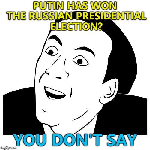 Who saw that coming? :) | PUTIN HAS WON THE RUSSIAN PRESIDENTIAL ELECTION? YOU DON'T SAY | image tagged in you don't say,memes,putin,russia | made w/ Imgflip meme maker