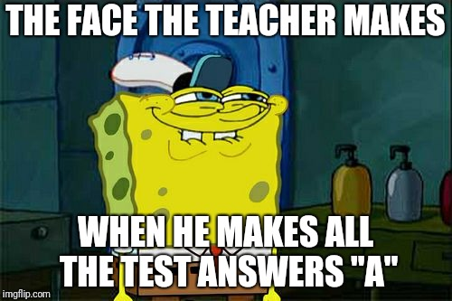"Don't You Mr. Teacher | THE FACE THE TEACHER MAKES WHEN HE MAKES ALL THE TEST ANSWERS ""A"" 