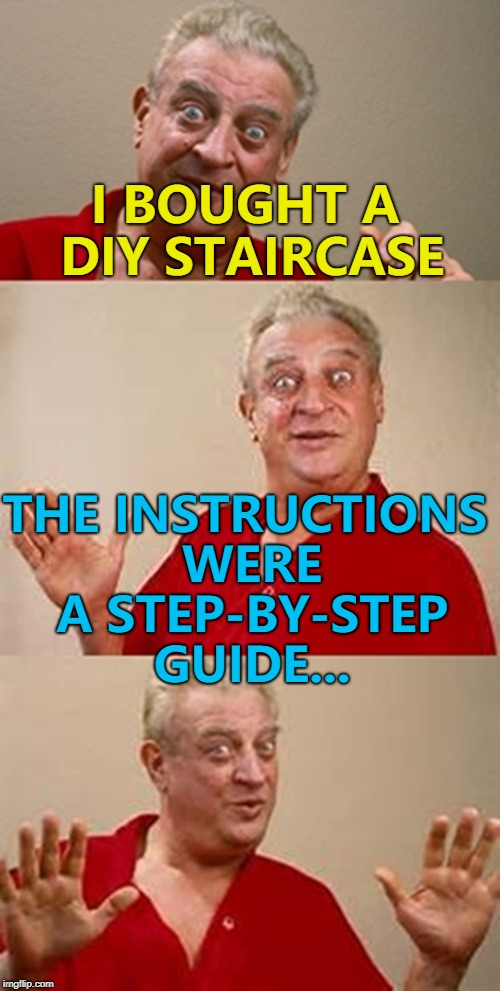 The only way is up... :) | I BOUGHT A DIY STAIRCASE THE INSTRUCTIONS WERE A STEP-BY-STEP GUIDE... | image tagged in bad pun dangerfield,memes,diy,stairs | made w/ Imgflip meme maker