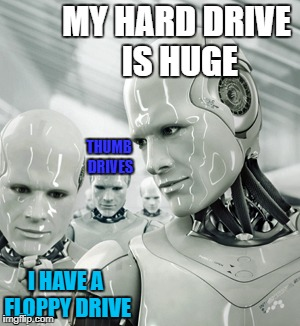 Byte Envy | MY HARD DRIVE IS HUGE I HAVE A FLOPPY DRIVE THUMB DRIVES | image tagged in memes,robots | made w/ Imgflip meme maker