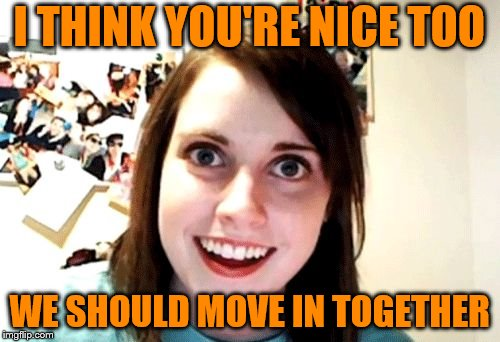 I THINK YOU'RE NICE TOO WE SHOULD MOVE IN TOGETHER | made w/ Imgflip meme maker
