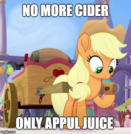 No More Cider | NO MORE CIDER ONLY APPUL JUICE | image tagged in mlp,applejack,cider,juice,apple | made w/ Imgflip meme maker