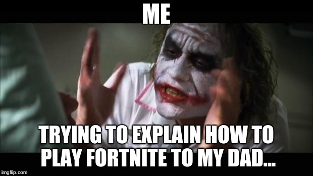 And everybody loses their minds Meme | ME TRYING TO EXPLAIN HOW TO PLAY FORTNITE TO MY DAD... | image tagged in memes,and everybody loses their minds | made w/ Imgflip meme maker