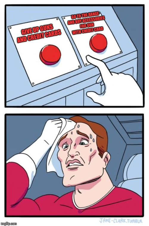 Two Buttons Meme | GIVE UP GUNS AND CREDIT CARDS GO TO THE RANGE AND BUY ACCESSORIES FOR GUN WITH CREDIT CARD | image tagged in memes,two buttons | made w/ Imgflip meme maker