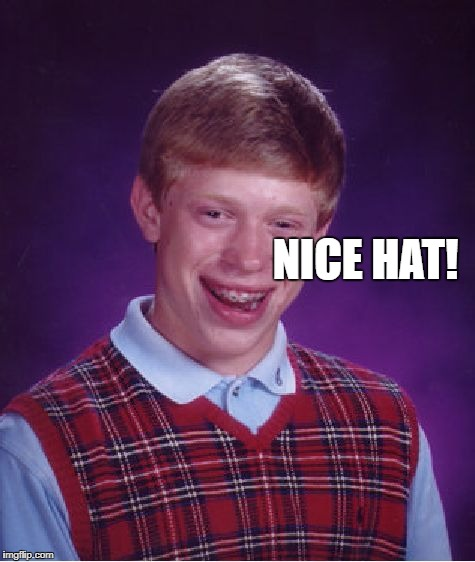 Bad Luck Brian Meme | NICE HAT! | image tagged in memes,bad luck brian | made w/ Imgflip meme maker
