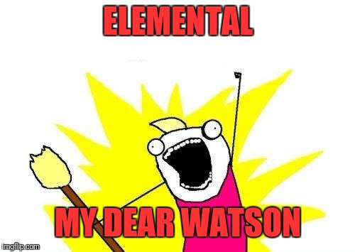 X All The Y Meme | ELEMENTAL MY DEAR WATSON | image tagged in memes,x all the y | made w/ Imgflip meme maker